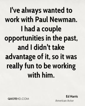 I've always wanted to work with Paul Newman. I had a couple opportunities in the past, and I didn't take advantage of it, so it was really fun to be working with him.