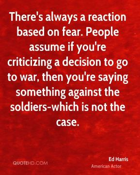 There's always a reaction based on fear. People assume if you're criticizing a decision to go to war, then you're saying something against the soldiers-which is not the case.