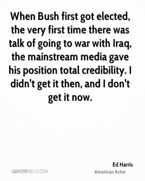 Ed Harris - When Bush first got elected, the very first time there was talk of going to war with Iraq, the mainstream media gave his position total credibility. I didn't get it then, and I don't get it now.