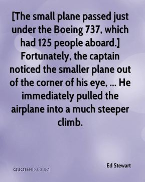 [The small plane passed just under the Boeing 737, which had 125 people aboard.] Fortunately, the captain noticed the smaller plane out of the corner of his eye, ... He immediately pulled the airplane into a much steeper climb.