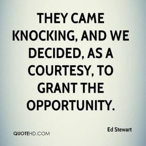 Ed Stewart - They came knocking, and we decided, as a courtesy, to grant the opportunity.