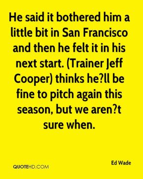 Ed Wade - He said it bothered him a little bit in San Francisco and then he felt it in his next start. (Trainer Jeff Cooper) thinks he?ll be fine to pitch again this season, but we aren?t sure when.