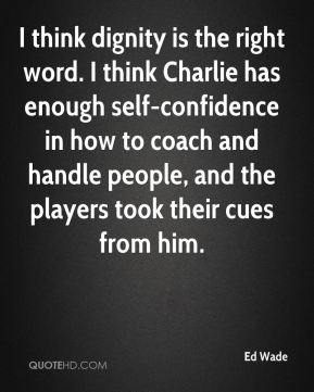 Ed Wade - I think dignity is the right word. I think Charlie has enough self-confidence in how to coach and handle people, and the players took their cues from him.