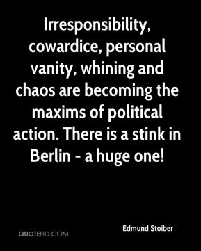 Edmund Stoiber - Irresponsibility, cowardice, personal vanity, whining and chaos are becoming the maxims of political action. There is a stink in Berlin - a huge one!