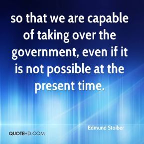 Edmund Stoiber - so that we are capable of taking over the government, even if it is not possible at the present time.