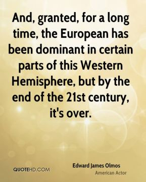 And, granted, for a long time, the European has been dominant in certain parts of this Western Hemisphere, but by the end of the 21st century, it's over.