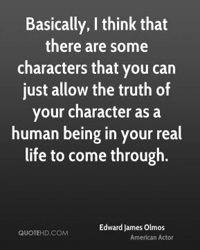 Basically, I think that there are some characters that you can just allow the truth of your character as a human being in your real life to come through.