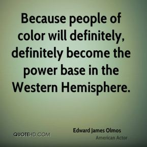 Edward James Olmos - Because people of color will definitely, definitely become the power base in the Western Hemisphere.
