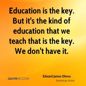 Education is the key. But it's the kind of education that we teach that is the key. We don't have it.
