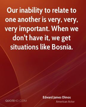 Edward James Olmos - Our inability to relate to one another is very, very, very important. When we don't have it, we get situations like Bosnia.