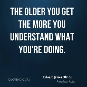 The older you get the more you understand what you're doing.