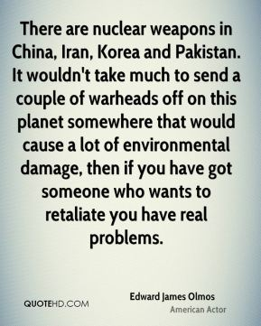 There are nuclear weapons in China, Iran, Korea and Pakistan. It wouldn't take much to send a couple of warheads off on this planet somewhere that would cause a lot of environmental damage, then if you have got someone who wants to retaliate you have real problems.