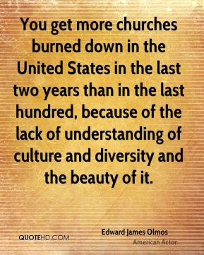 You get more churches burned down in the United States in the last two years than in the last hundred, because of the lack of understanding of culture and diversity and the beauty of it.