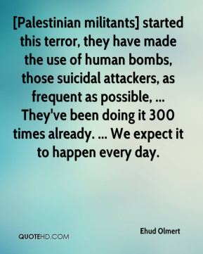 [Palestinian militants] started this terror, they have made the use of human bombs, those suicidal attackers, as frequent as possible, ... They've been doing it 300 times already. ... We expect it to happen every day.