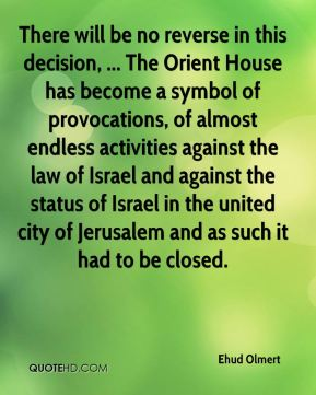 There will be no reverse in this decision, ... The Orient House has become a symbol of provocations, of almost endless activities against the law of Israel and against the status of Israel in the united city of Jerusalem and as such it had to be closed.
