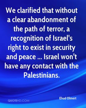 We clarified that without a clear abandonment of the path of terror, a recognition of Israel's right to exist in security and peace ... Israel won't have any contact with the Palestinians.