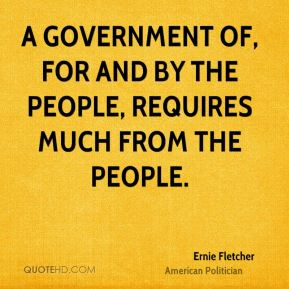 Ernie Fletcher - A government of, for and by the people, requires much from the people.