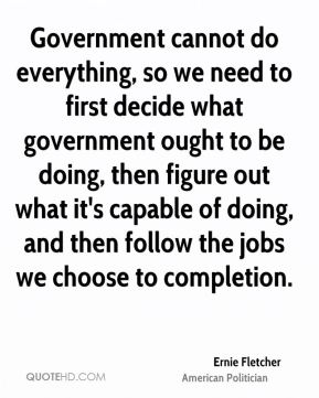 Ernie Fletcher - Government cannot do everything, so we need to first decide what government ought to be doing, then figure out what it's capable of doing, and then follow the jobs we choose to completion.