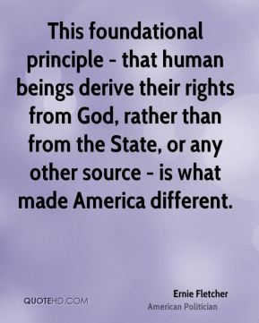 Ernie Fletcher - This foundational principle - that human beings derive their rights from God, rather than from the State, or any other source - is what made America different.