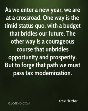 Ernie Fletcher - As we enter a new year, we are at a crossroad. One way is the timid status quo, with a budget that bridles our future. The other way is a courageous course that unbridles opportunity and prosperity. But to forge that path we must pass tax modernization.