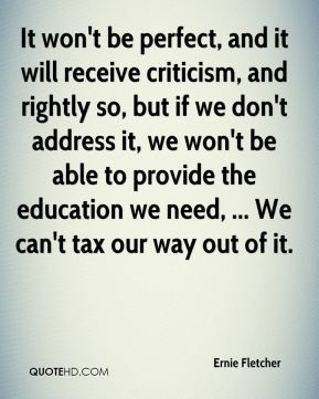 It won't be perfect, and it will receive criticism, and rightly so, but if we don't address it, we won't be able to provide the education we need, ... We can't tax our way out of it.