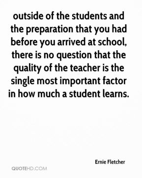 outside of the students and the preparation that you had before you arrived at school, there is no question that the quality of the teacher is the single most important factor in how much a student learns.