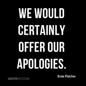 we would certainly offer our apologies.