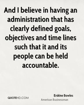 Erskine Bowles - And I believe in having an administration that has clearly defined goals, objectives and time lines such that it and its people can be held accountable.