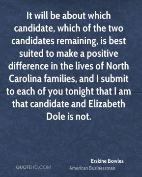 Erskine Bowles - It will be about which candidate, which of the two candidates remaining, is best suited to make a positive difference in the lives of North Carolina families, and I submit to each of you tonight that I am that candidate and Elizabeth Dole is not.