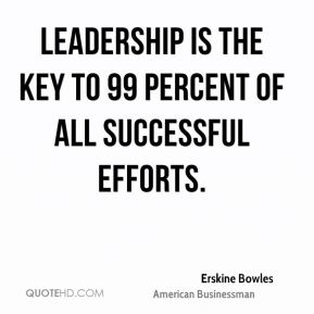 Erskine Bowles - Leadership is the key to 99 percent of all successful efforts.