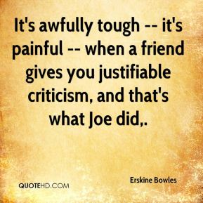 Erskine Bowles - It's awfully tough -- it's painful -- when a friend gives you justifiable criticism, and that's what Joe did.