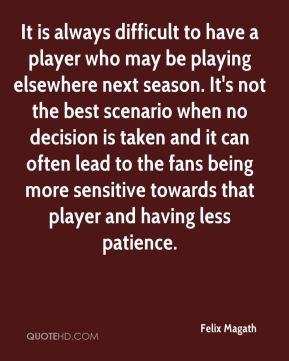 Felix Magath - It is always difficult to have a player who may be playing elsewhere next season. It's not the best scenario when no decision is taken and it can often lead to the fans being more sensitive towards that player and having less patience.