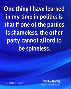 Frank Lautenberg - One thing I have learned in my time in politics is that if one of the parties is shameless, the other party cannot afford to be spineless.
