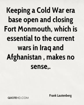 Frank Lautenberg - Keeping a Cold War era base open and closing Fort Monmouth, which is essential to the current wars in Iraq and Afghanistan , makes no sense.