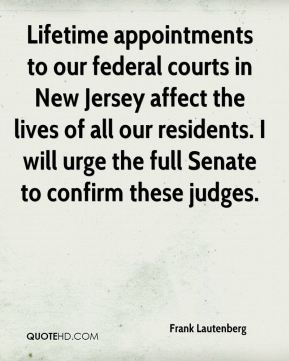 Lifetime appointments to our federal courts in New Jersey affect the lives of all our residents. I will urge the full Senate to confirm these judges.