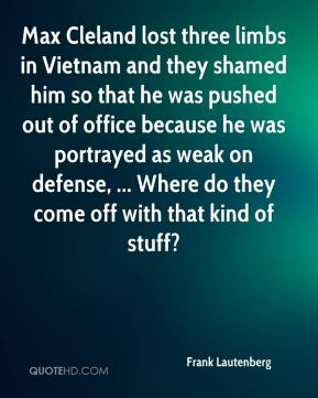 Frank Lautenberg - Max Cleland lost three limbs in Vietnam and they shamed him so that he was pushed out of office because he was portrayed as weak on defense, ... Where do they come off with that kind of stuff?