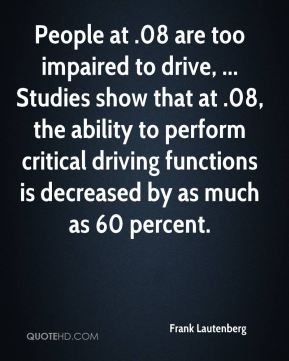 People at .08 are too impaired to drive, ... Studies show that at .08, the ability to perform critical driving functions is decreased by as much as 60 percent.
