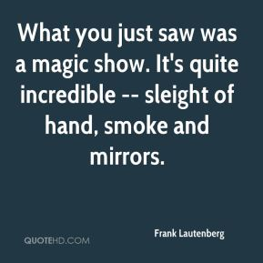 Frank Lautenberg - What you just saw was a magic show. It's quite incredible -- sleight of hand, smoke and mirrors.