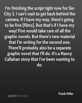 Frank Miller - I'm finishing the script right now for Sin City 2. I can't wait to get back behind the camera. If I have my way, there's going to be five [films]. But that's if I have my way! Five would take care of all the graphic novels. But there's new material that I'm writing for the second one. There'll probably also be a separate graphic novel that I'll do. It's a Nancy Callahan story that I've been wanting to do.