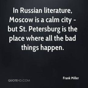 Frank Miller - In Russian literature, Moscow is a calm city - but St. Petersburg is the place where all the bad things happen.