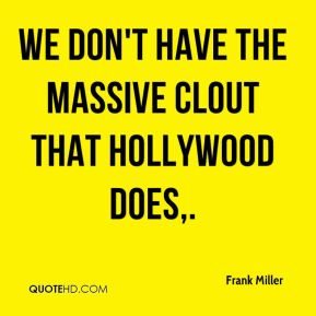 Frank Miller - We don't have the massive clout that Hollywood does.