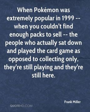 Frank Miller - When Pokémon was extremely popular in 1999 -- when you couldn't find enough packs to sell -- the people who actually sat down and played the card game as opposed to collecting only, they're still playing and they're still here.