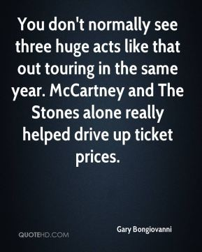 Gary Bongiovanni - You don't normally see three huge acts like that out touring in the same year. McCartney and The Stones alone really helped drive up ticket prices.