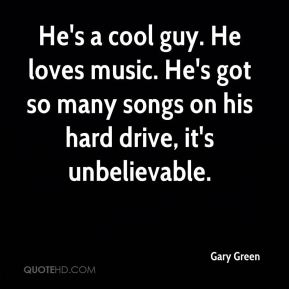 He's a cool guy. He loves music. He's got so many songs on his hard drive, it's unbelievable.