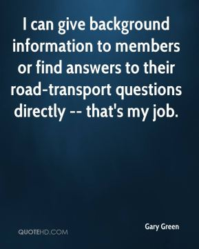 Gary Green - I can give background information to members or find answers to their road-transport questions directly -- that's my job.