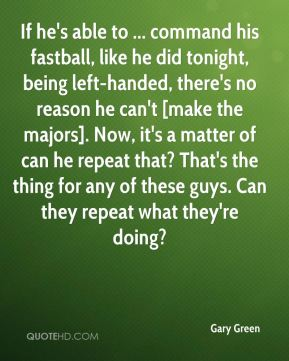 Gary Green - If he's able to ... command his fastball, like he did tonight, being left-handed, there's no reason he can't [make the majors]. Now, it's a matter of can he repeat that? That's the thing for any of these guys. Can they repeat what they're doing?
