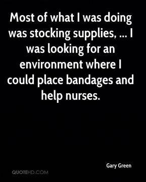 Gary Green - Most of what I was doing was stocking supplies, ... I was looking for an environment where I could place bandages and help nurses.