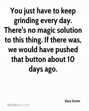 Gary Green - You just have to keep grinding every day. There's no magic solution to this thing. If there was, we would have pushed that button about 10 days ago.