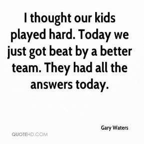 I thought our kids played hard. Today we just got beat by a better team. They had all the answers today.