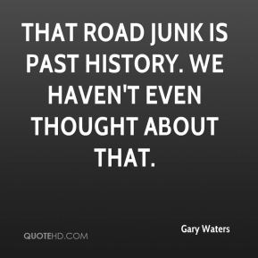 That road junk is past history. We haven't even thought about that.